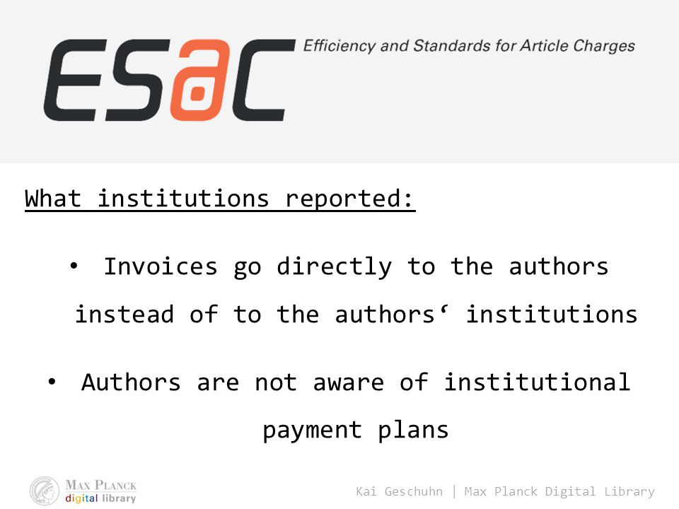 Kai Geschuhn | Max Planck Digital Library What institutions reported: Invoices go directly to the authors instead of to the authors' institutions Authors are not aware of institutional payment plans