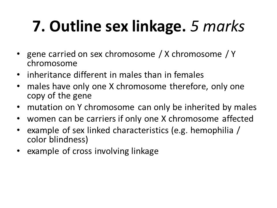 7. Outline sex linkage. 5 marks gene carried on sex chromosome / X chromosome / Y chromosome inheritance different in males than in females males have