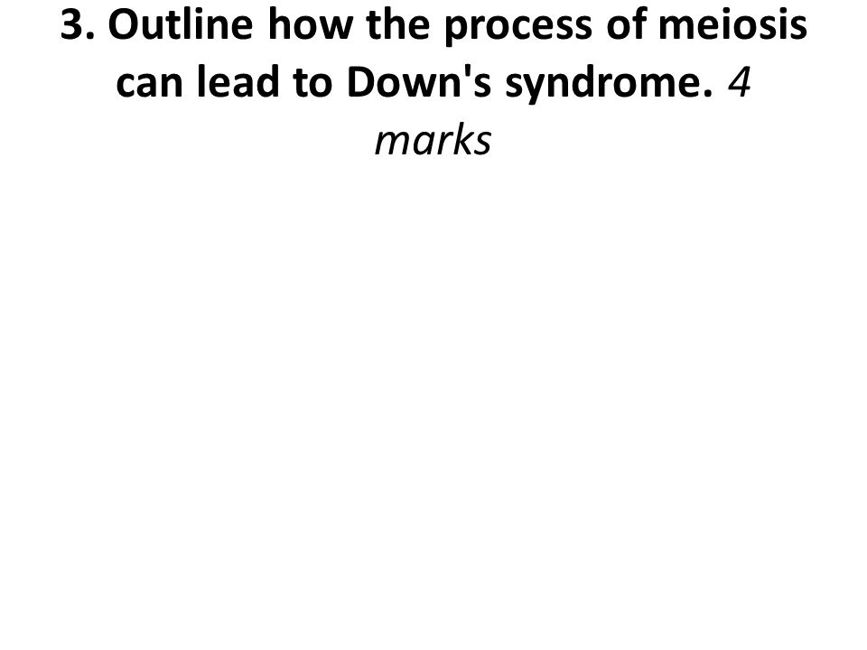3. Outline how the process of meiosis can lead to Down's syndrome. 4 marks