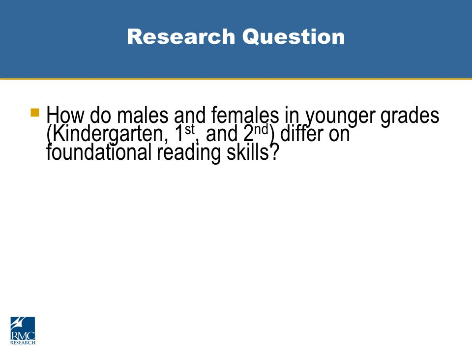 Research Question  How do males and females in younger grades (Kindergarten, 1 st, and 2 nd ) differ on foundational reading skills