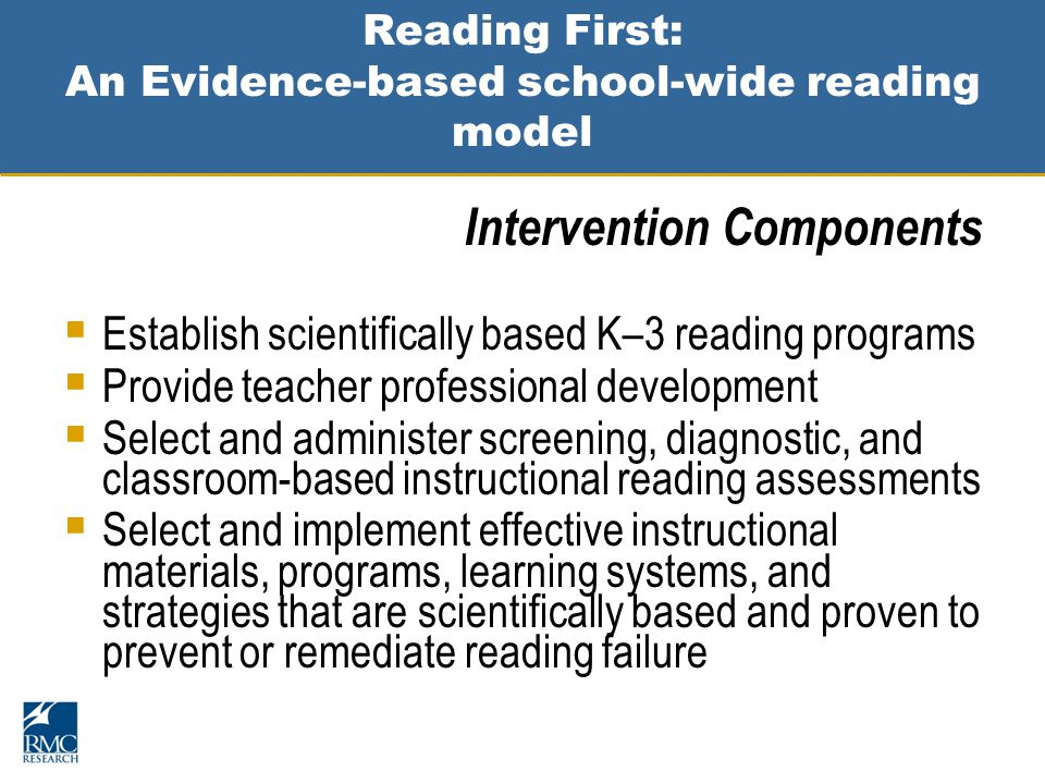 Reading First: An Evidence-based school-wide reading model Intervention Components  Establish scientifically based K–3 reading programs  Provide teacher professional development  Select and administer screening, diagnostic, and classroom-based instructional reading assessments  Select and implement effective instructional materials, programs, learning systems, and strategies that are scientifically based and proven to prevent or remediate reading failure