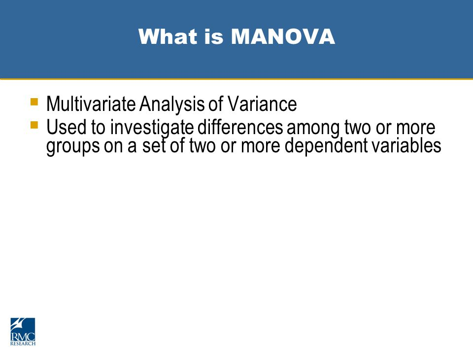 What is MANOVA  Multivariate Analysis of Variance  Used to investigate differences among two or more groups on a set of two or more dependent variables