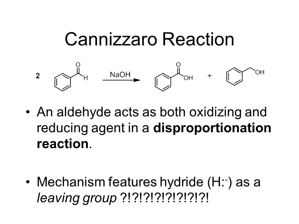Cannizzaro Reaction An aldehyde acts as both oxidizing and reducing agent in a disproportionation reaction.
