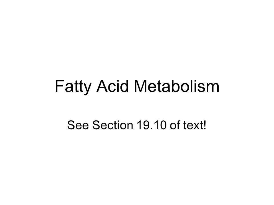 Fatty Acid Metabolism See Section 19.10 of text!
