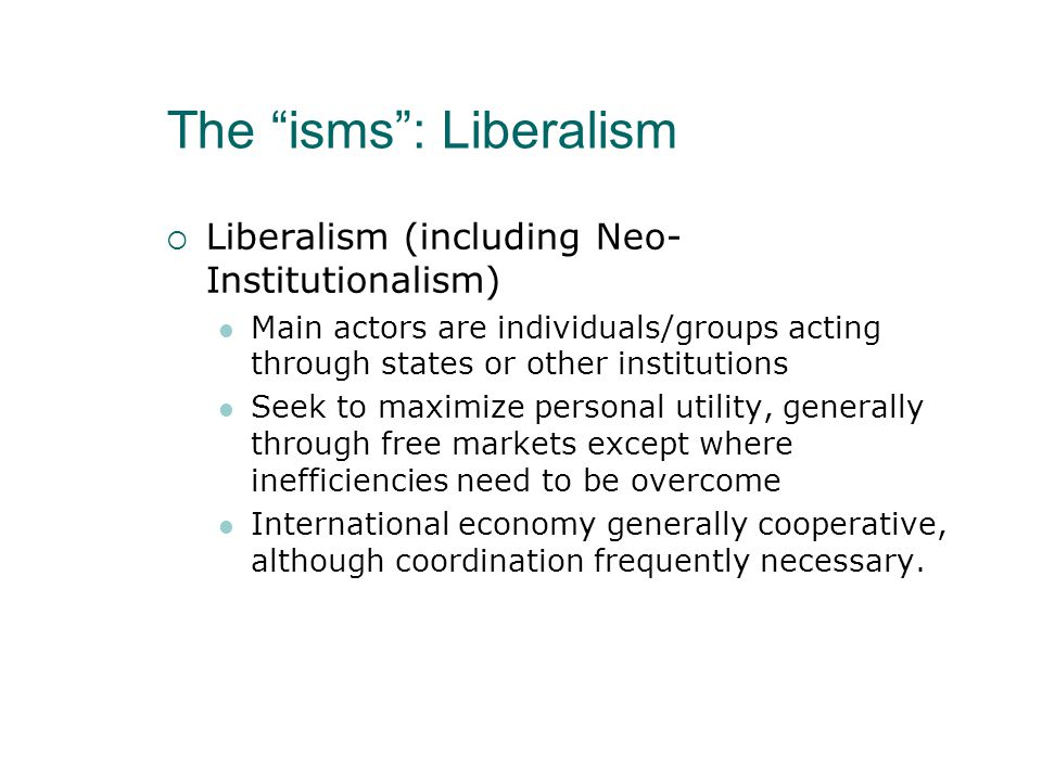 The isms : Liberalism  Liberalism (including Neo- Institutionalism) Main actors are individuals/groups acting through states or other institutions Seek to maximize personal utility, generally through free markets except where inefficiencies need to be overcome International economy generally cooperative, although coordination frequently necessary.