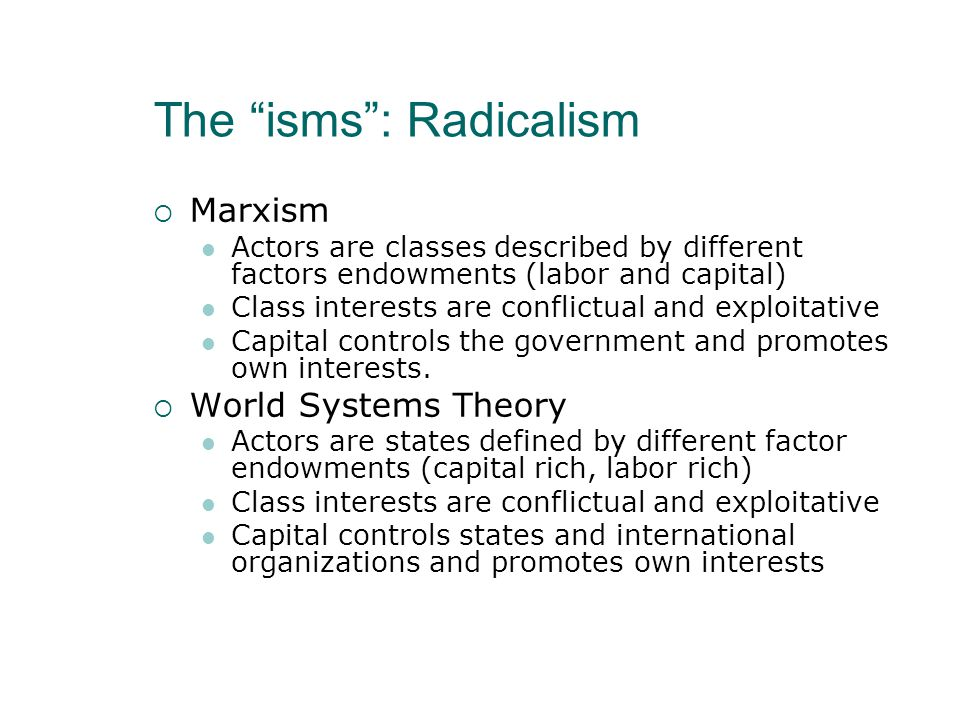 The isms : Radicalism  Marxism Actors are classes described by different factors endowments (labor and capital) Class interests are conflictual and exploitative Capital controls the government and promotes own interests.