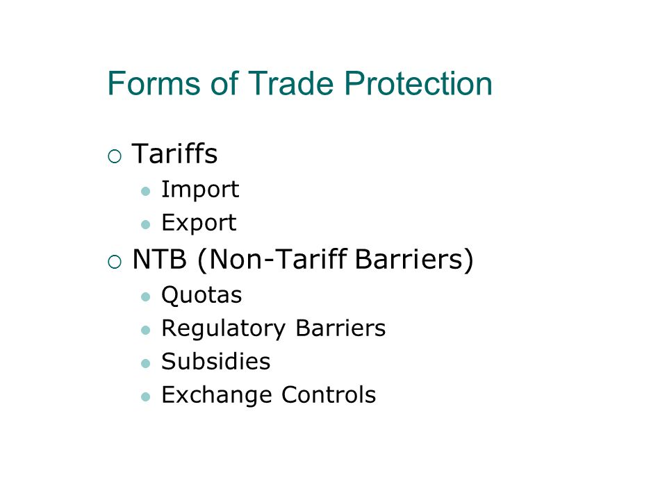 Forms of Trade Protection  Tariffs Import Export  NTB (Non-Tariff Barriers) Quotas Regulatory Barriers Subsidies Exchange Controls