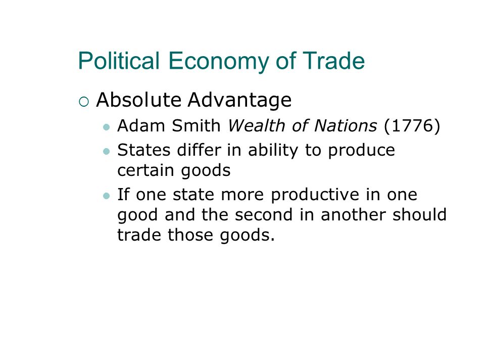 Political Economy of Trade  Absolute Advantage Adam Smith Wealth of Nations (1776) States differ in ability to produce certain goods If one state more productive in one good and the second in another should trade those goods.