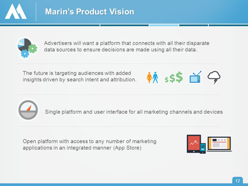 Marin's Product Vision 12 Open platform with access to any number of marketing applications in an integrated manner (App Store) Advertisers will want a platform that connects with all their disparate data sources to ensure decisions are made using all their data.