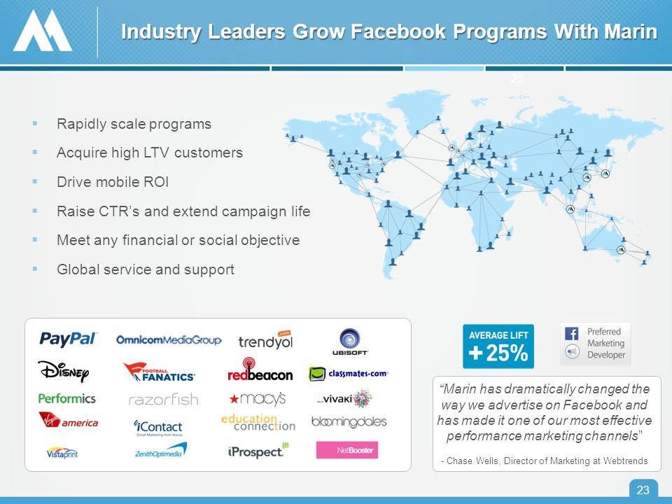 Industry Leaders Grow Facebook Programs With Marin 23  Rapidly scale programs  Acquire high LTV customers  Drive mobile ROI  Raise CTR's and extend campaign life  Meet any financial or social objective  Global service and support Marin has dramatically changed the way we advertise on Facebook and has made it one of our most effective performance marketing channels - Chase Wells, Director of Marketing at Webtrends 23