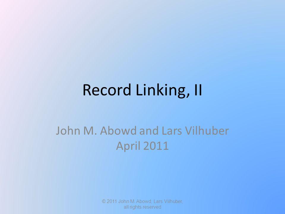Record Linking, II John M. Abowd and Lars Vilhuber April 2011 © 2011 John M.