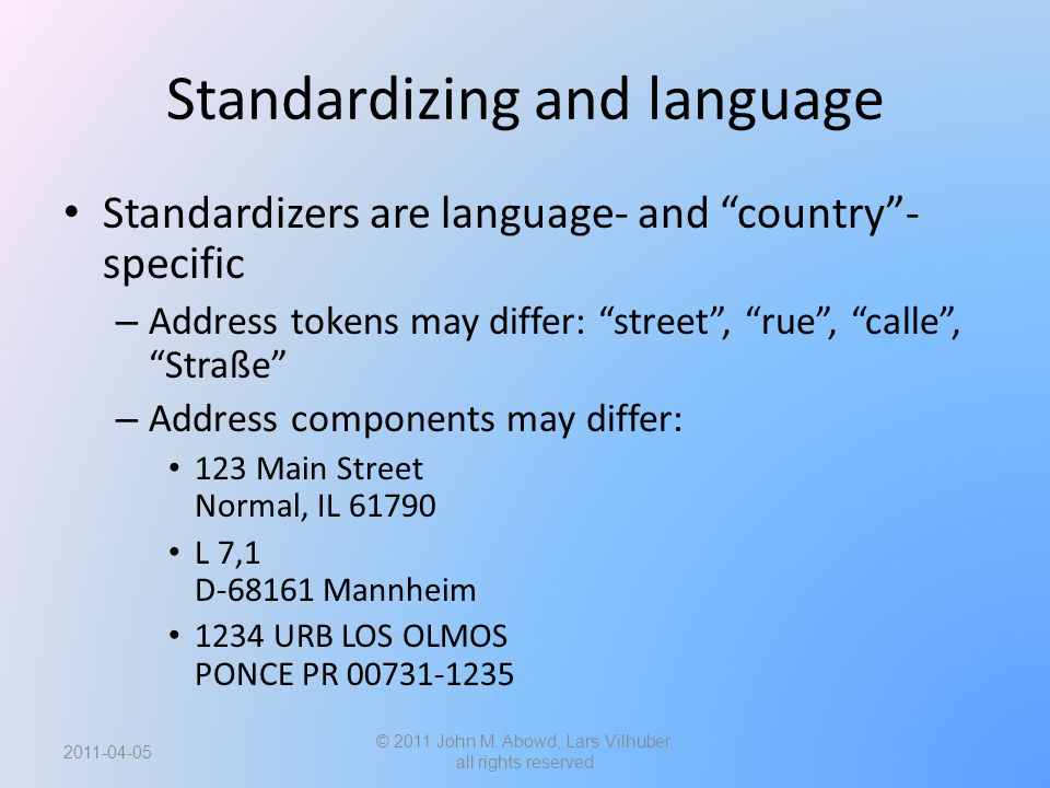 Standardizing and language Standardizers are language- and country - specific – Address tokens may differ: street , rue , calle , Straße – Address components may differ: 123 Main Street Normal, IL 61790 L 7,1 D-68161 Mannheim 1234 URB LOS OLMOS PONCE PR 00731-1235 2011-04-05 © 2011 John M.