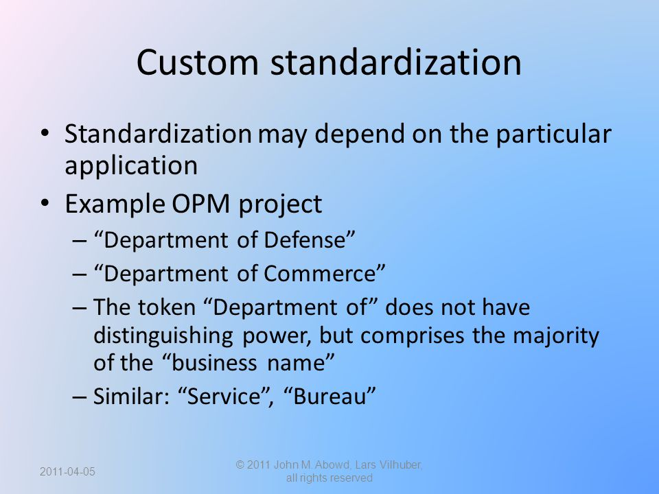 Custom standardization Standardization may depend on the particular application Example OPM project – Department of Defense – Department of Commerce – The token Department of does not have distinguishing power, but comprises the majority of the business name – Similar: Service , Bureau 2011-04-05 © 2011 John M.