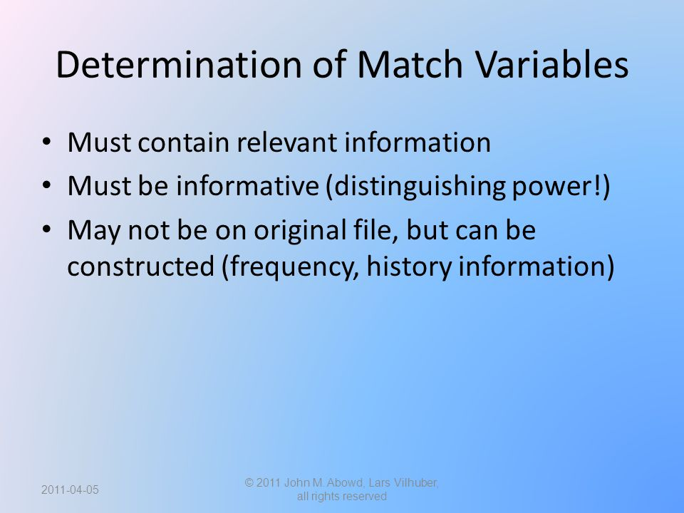 Determination of Match Variables Must contain relevant information Must be informative (distinguishing power!) May not be on original file, but can be constructed (frequency, history information) © 2011 John M.