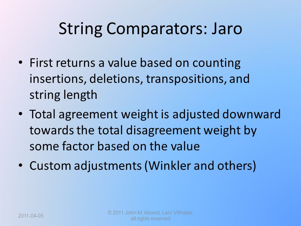 String Comparators: Jaro First returns a value based on counting insertions, deletions, transpositions, and string length Total agreement weight is adjusted downward towards the total disagreement weight by some factor based on the value Custom adjustments (Winkler and others) © 2011 John M.