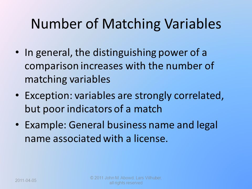 Number of Matching Variables In general, the distinguishing power of a comparison increases with the number of matching variables Exception: variables are strongly correlated, but poor indicators of a match Example: General business name and legal name associated with a license.