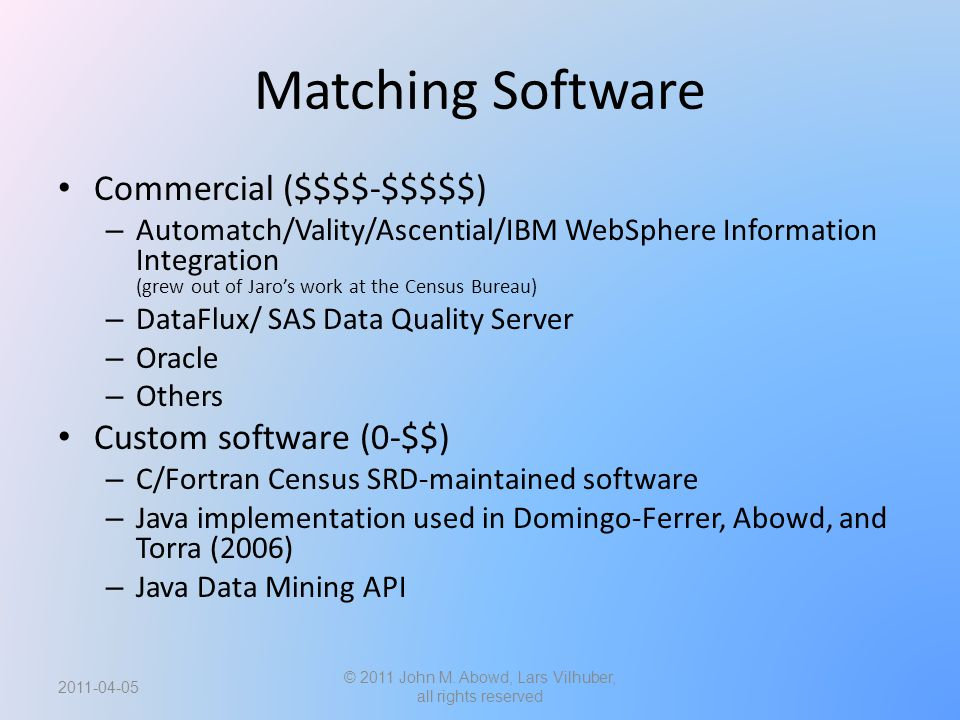 Matching Software Commercial ($$$$-$$$$$) – Automatch/Vality/Ascential/IBM WebSphere Information Integration (grew out of Jaro's work at the Census Bureau) – DataFlux/ SAS Data Quality Server – Oracle – Others Custom software (0-$$) – C/Fortran Census SRD-maintained software – Java implementation used in Domingo-Ferrer, Abowd, and Torra (2006) – Java Data Mining API © 2011 John M.
