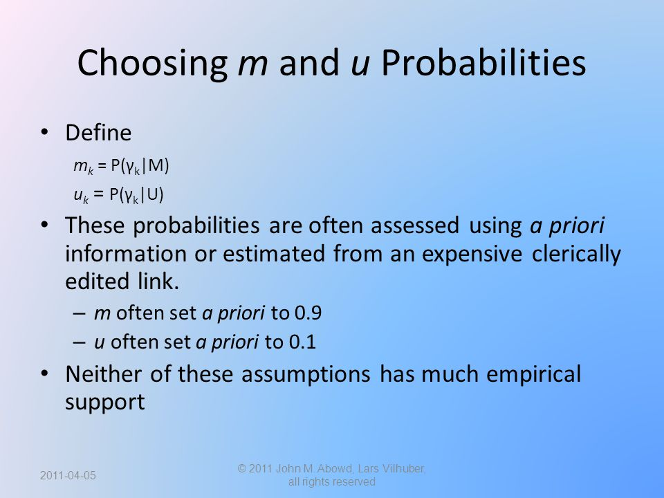 Choosing m and u Probabilities Define m k = P(γ k |M) u k = P(γ k |U) These probabilities are often assessed using a priori information or estimated from an expensive clerically edited link.
