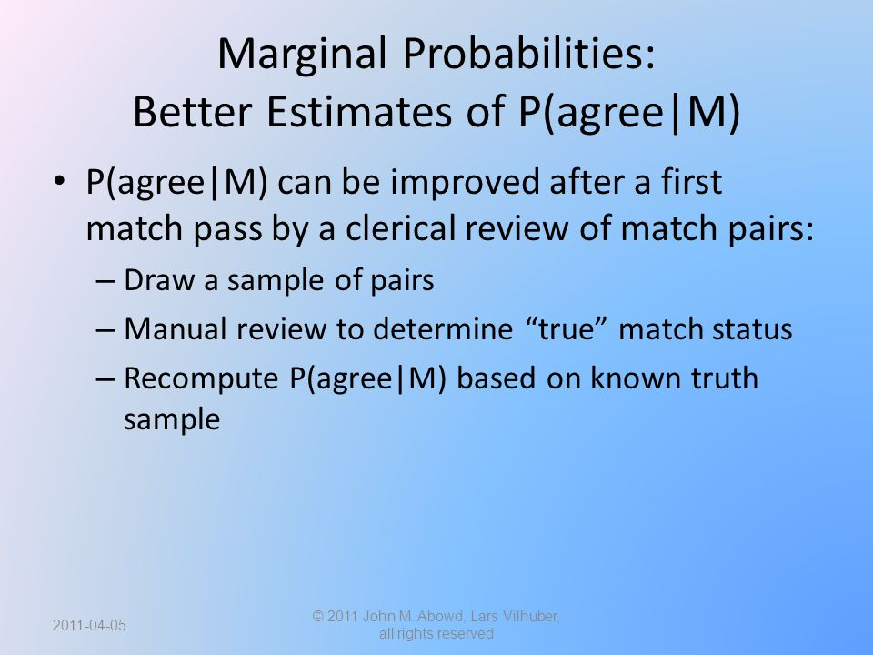 Marginal Probabilities: Better Estimates of P(agree|M) P(agree|M) can be improved after a first match pass by a clerical review of match pairs: – Draw a sample of pairs – Manual review to determine true match status – Recompute P(agree|M) based on known truth sample © 2011 John M.