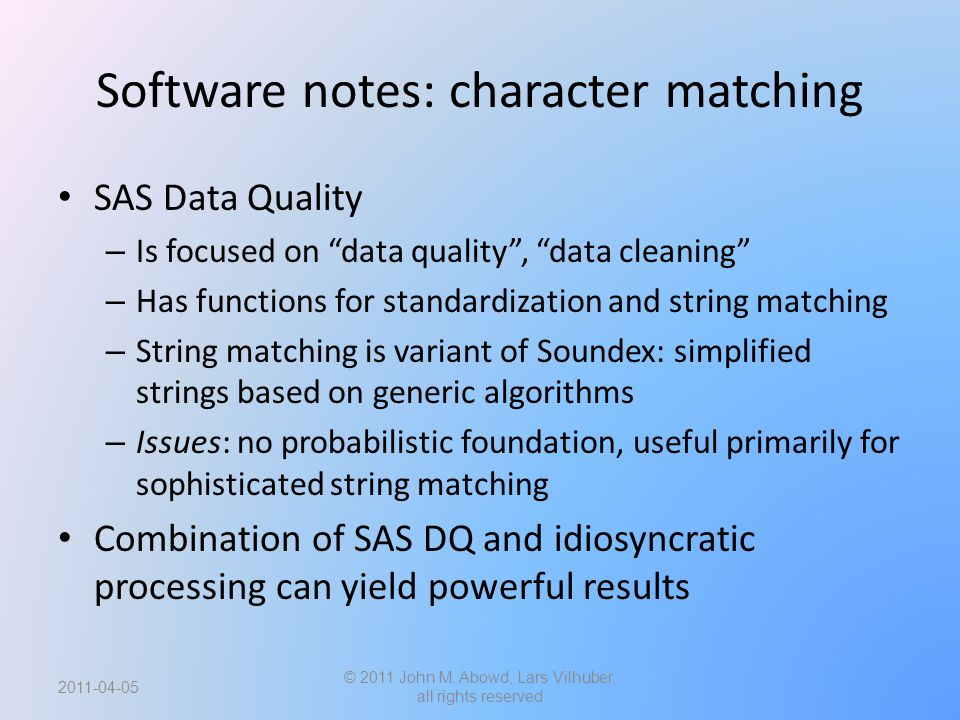 Software notes: character matching SAS Data Quality – Is focused on data quality , data cleaning – Has functions for standardization and string matching – String matching is variant of Soundex: simplified strings based on generic algorithms – Issues: no probabilistic foundation, useful primarily for sophisticated string matching Combination of SAS DQ and idiosyncratic processing can yield powerful results 2011-04-05 © 2011 John M.