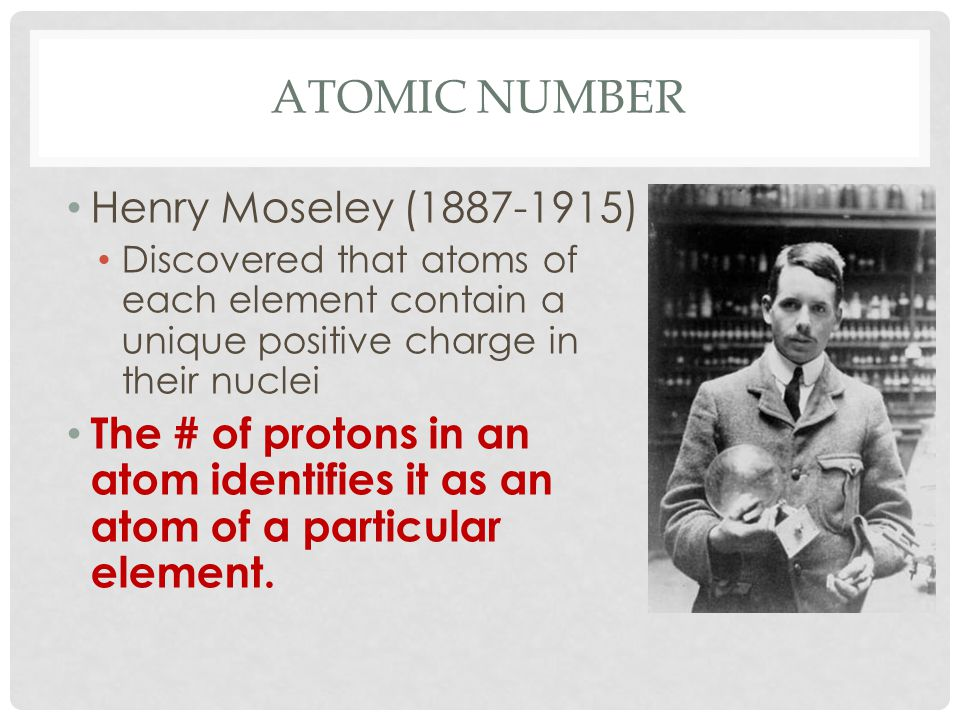 ATOMIC NUMBER Henry Moseley (1887-1915) Discovered that atoms of each element contain a unique positive charge in their nuclei The # of protons in an