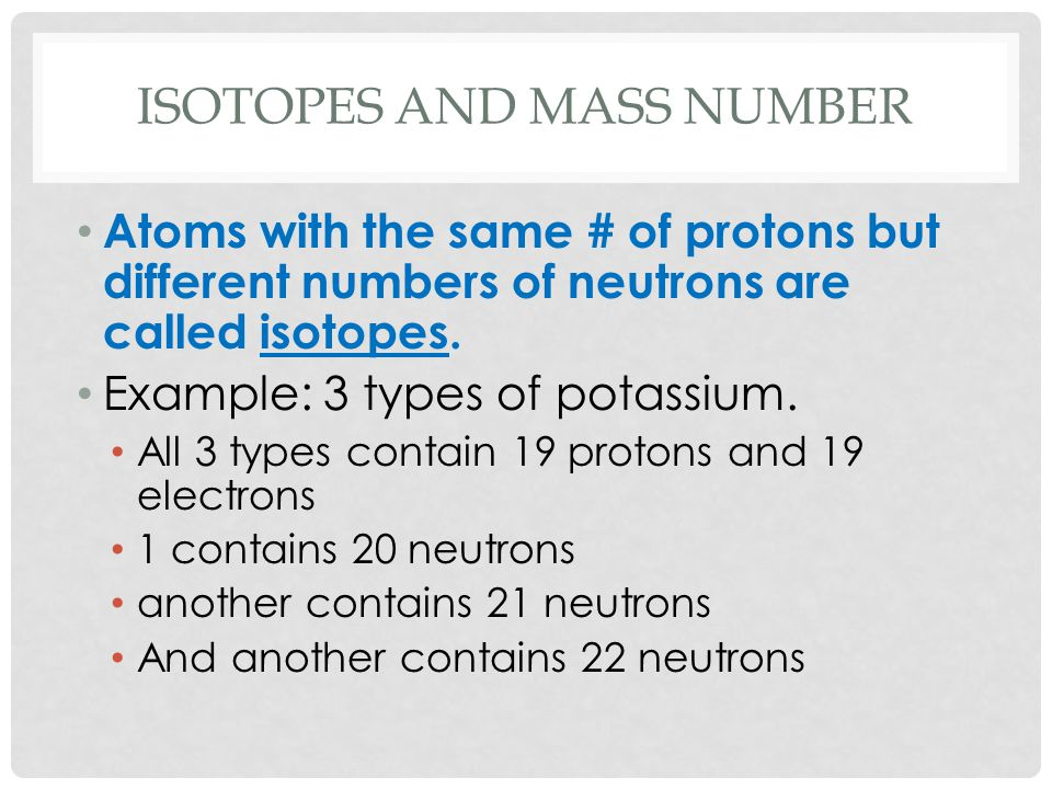 ISOTOPES AND MASS NUMBER Atoms with the same # of protons but different numbers of neutrons are called isotopes. Example: 3 types of potassium. All 3