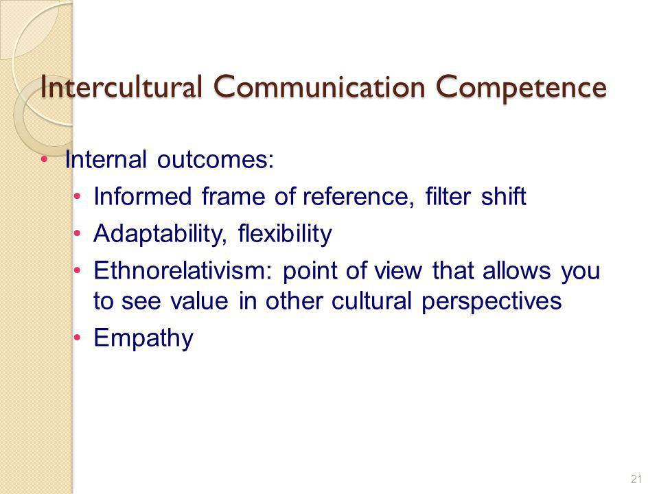 Intercultural Communication Competence 21 Internal outcomes: Informed frame of reference, filter shift Adaptability, flexibility Ethnorelativism: poin