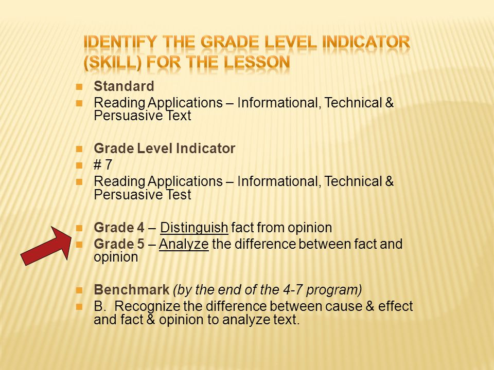 Standard Reading Applications – Informational, Technical & Persuasive Text Grade Level Indicator # 7 Reading Applications – Informational, Technical & Persuasive Test Grade 4 – Distinguish fact from opinion Grade 5 – Analyze the difference between fact and opinion Benchmark (by the end of the 4-7 program) B.