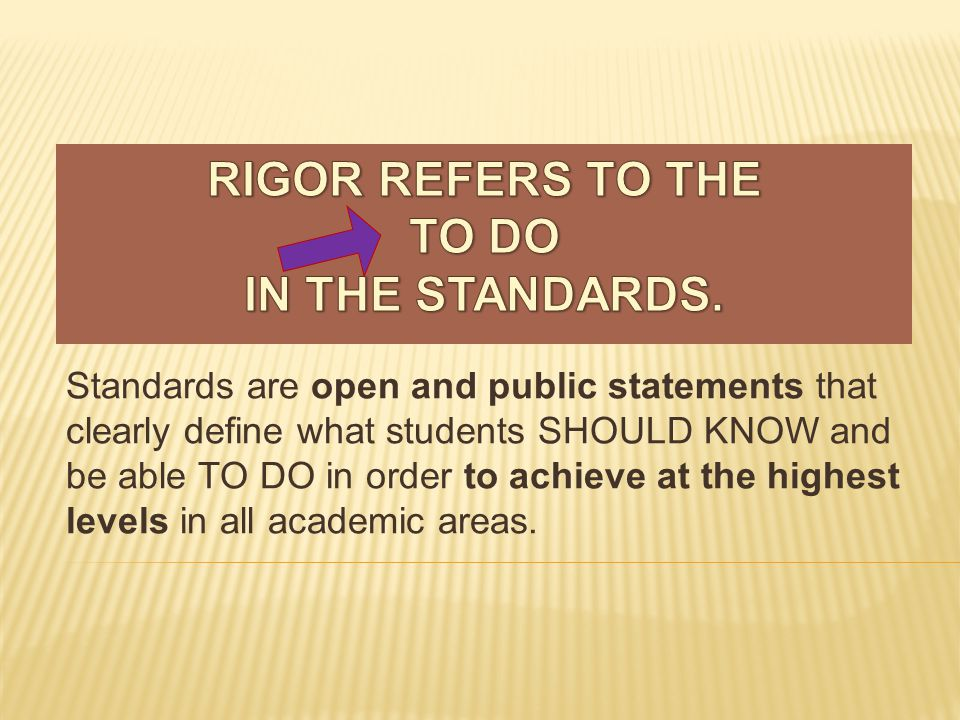 Standards are open and public statements that clearly define what students SHOULD KNOW and be able TO DO in order to achieve at the highest levels in all academic areas.