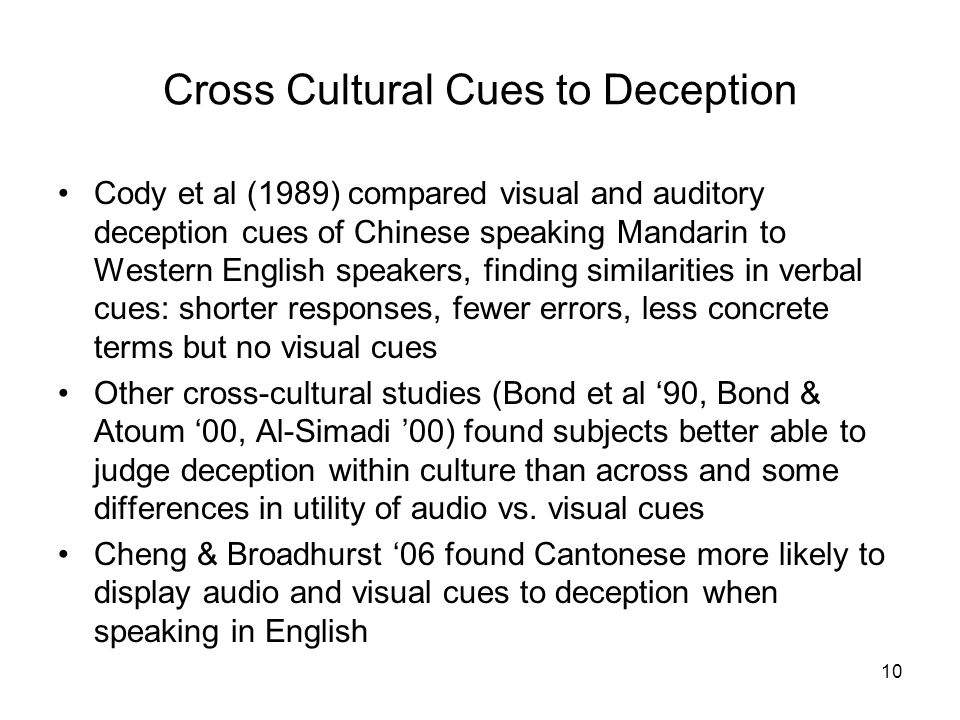 Cross Cultural Cues to Deception Cody et al (1989) compared visual and auditory deception cues of Chinese speaking Mandarin to Western English speakers, finding similarities in verbal cues: shorter responses, fewer errors, less concrete terms but no visual cues Other cross-cultural studies (Bond et al '90, Bond & Atoum '00, Al-Simadi '00) found subjects better able to judge deception within culture than across and some differences in utility of audio vs.