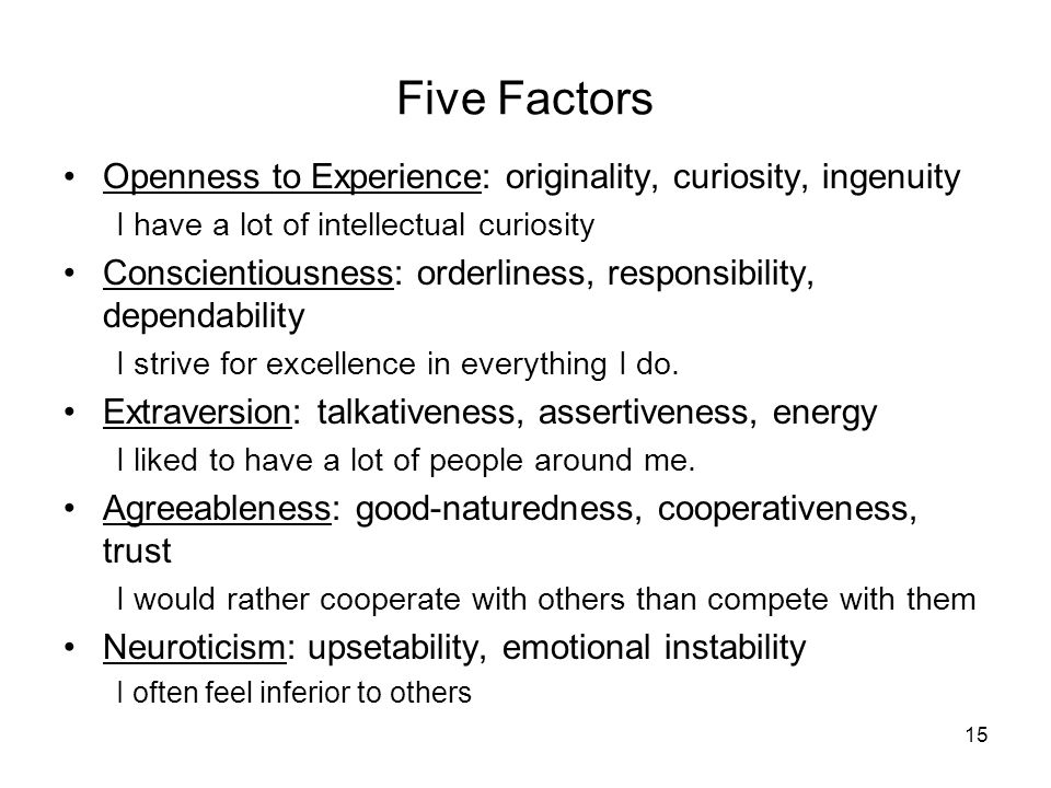 Openness to Experience: originality, curiosity, ingenuity I have a lot of intellectual curiosity Conscientiousness: orderliness, responsibility, depen