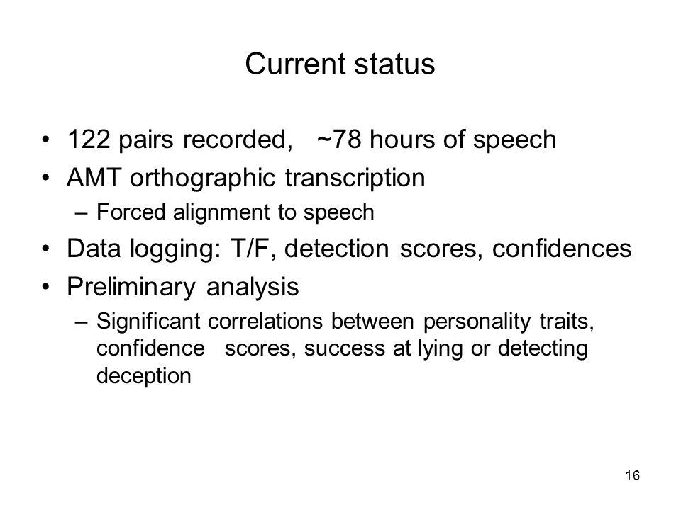 122 pairs recorded, ~78 hours of speech AMT orthographic transcription –Forced alignment to speech Data logging: T/F, detection scores, confidences Preliminary analysis –Significant correlations between personality traits, confidence scores, success at lying or detecting deception 16 Current status