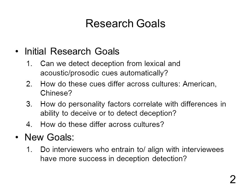 Research Goals Initial Research Goals 1.Can we detect deception from lexical and acoustic/prosodic cues automatically? 2.How do these cues differ acro