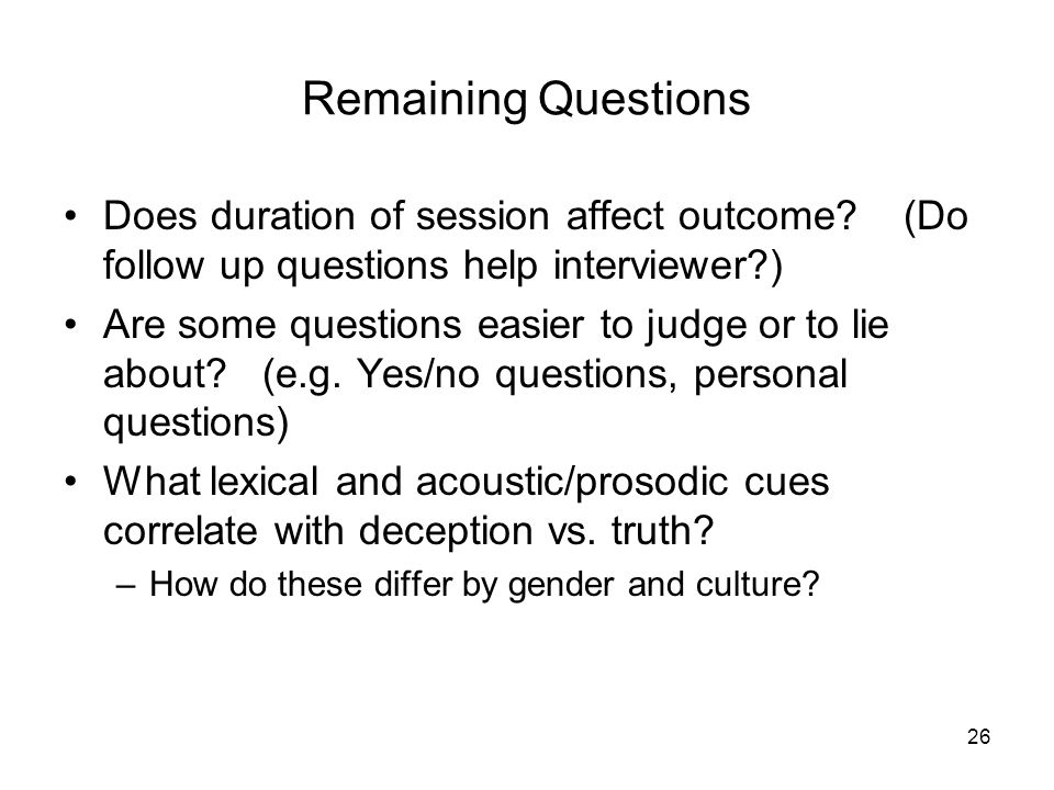 Remaining Questions Does duration of session affect outcome? (Do follow up questions help interviewer?) Are some questions easier to judge or to lie a
