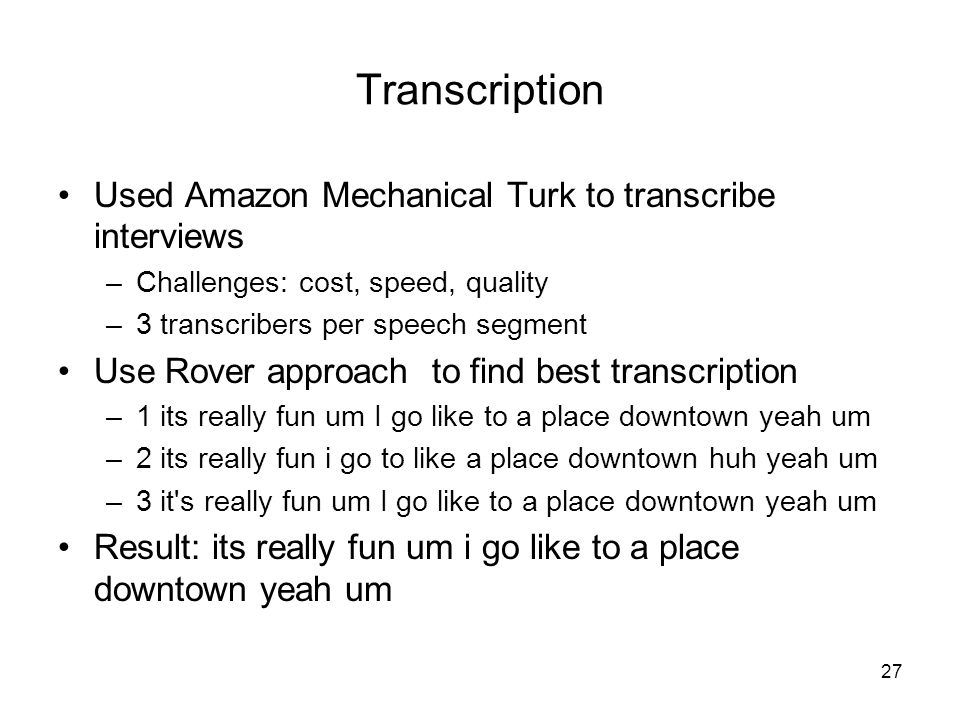 Used Amazon Mechanical Turk to transcribe interviews –Challenges: cost, speed, quality –3 transcribers per speech segment Use Rover approach to find best transcription –1 its really fun um I go like to a place downtown yeah um –2 its really fun i go to like a place downtown huh yeah um –3 it s really fun um I go like to a place downtown yeah um Result: its really fun um i go like to a place downtown yeah um Transcription 27