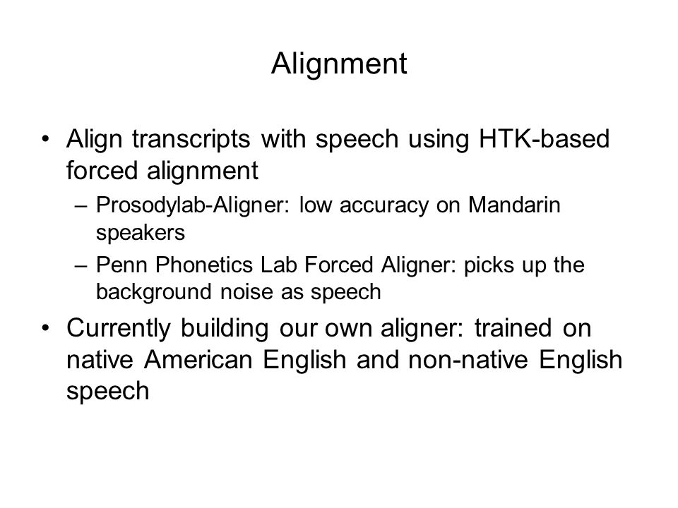Align transcripts with speech using HTK-based forced alignment –Prosodylab-Aligner: low accuracy on Mandarin speakers –Penn Phonetics Lab Forced Align