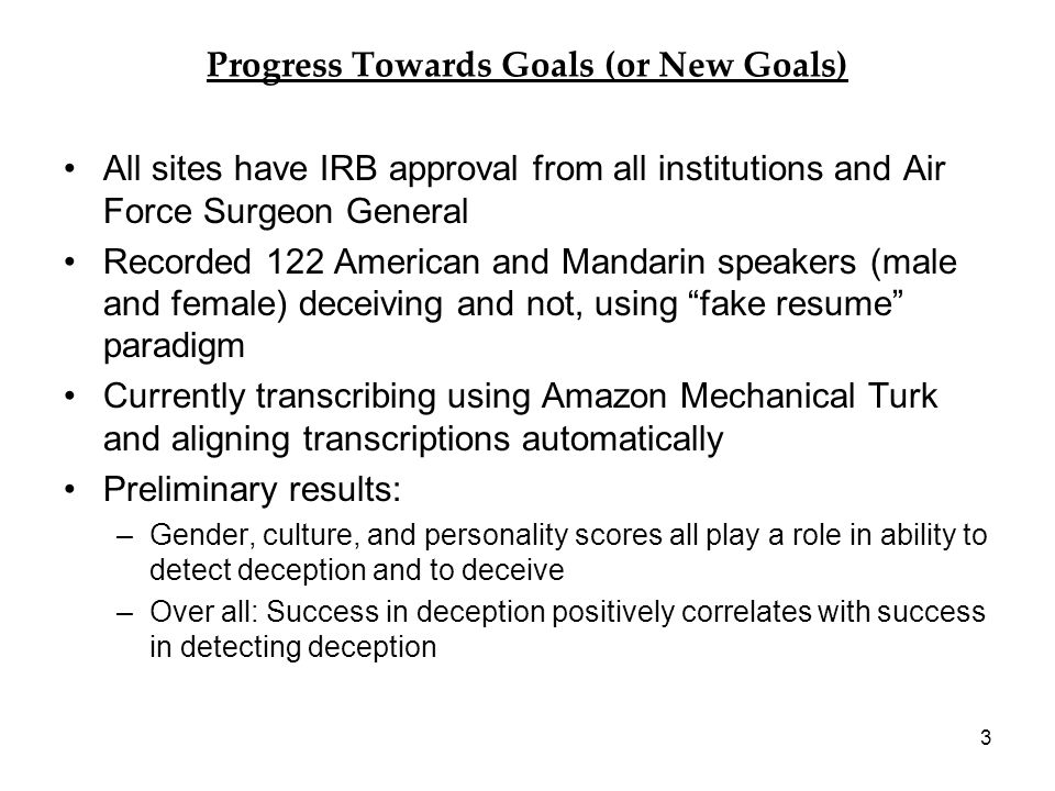 Progress Towards Goals (or New Goals) All sites have IRB approval from all institutions and Air Force Surgeon General Recorded 122 American and Mandarin speakers (male and female) deceiving and not, using fake resume paradigm Currently transcribing using Amazon Mechanical Turk and aligning transcriptions automatically Preliminary results: –Gender, culture, and personality scores all play a role in ability to detect deception and to deceive –Over all: Success in deception positively correlates with success in detecting deception 3