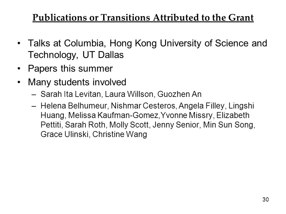 Publications or Transitions Attributed to the Grant Talks at Columbia, Hong Kong University of Science and Technology, UT Dallas Papers this summer Many students involved –Sarah Ita Levitan, Laura Willson, Guozhen An –Helena Belhumeur, Nishmar Cesteros, Angela Filley, Lingshi Huang, Melissa Kaufman-Gomez,Yvonne Missry, Elizabeth Pettiti, Sarah Roth, Molly Scott, Jenny Senior, Min Sun Song, Grace Ulinski, Christine Wang 30