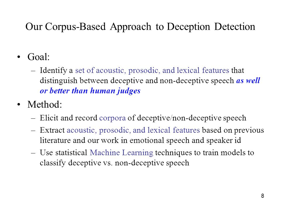 Goal: –Identify a set of acoustic, prosodic, and lexical features that distinguish between deceptive and non-deceptive speech as well or better than human judges Method: –Elicit and record corpora of deceptive/non-deceptive speech –Extract acoustic, prosodic, and lexical features based on previous literature and our work in emotional speech and speaker id –Use statistical Machine Learning techniques to train models to classify deceptive vs.