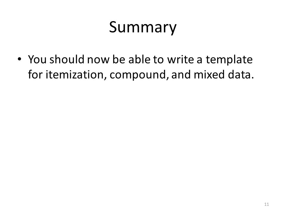 Summary You should now be able to write a template for itemization, compound, and mixed data. 11