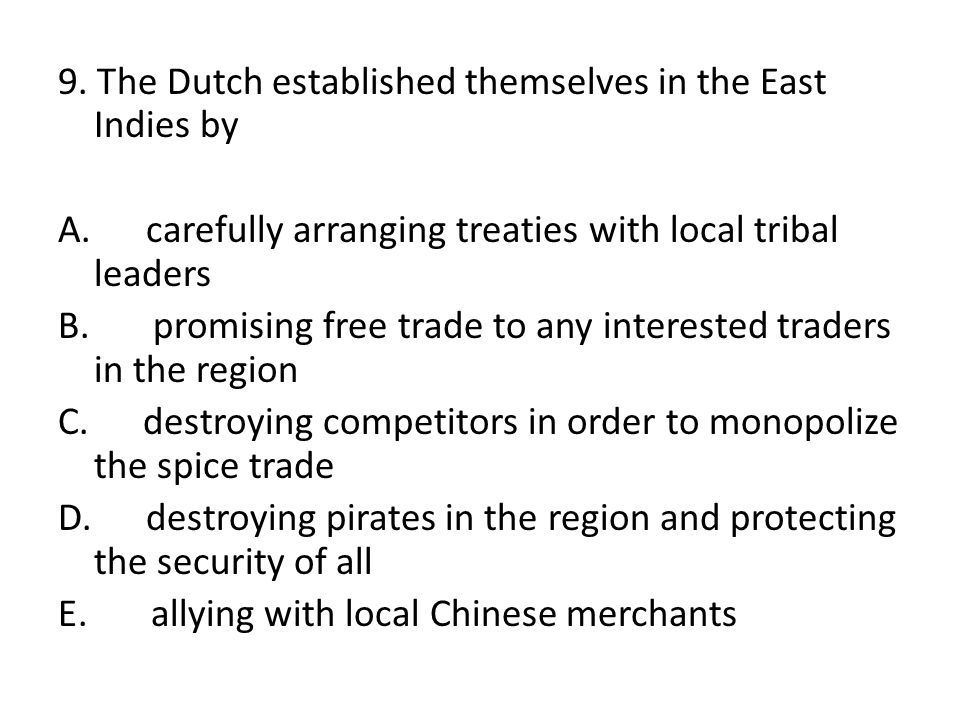 9. The Dutch established themselves in the East Indies by A. carefully arranging treaties with local tribal leaders B. promising free trade to any int