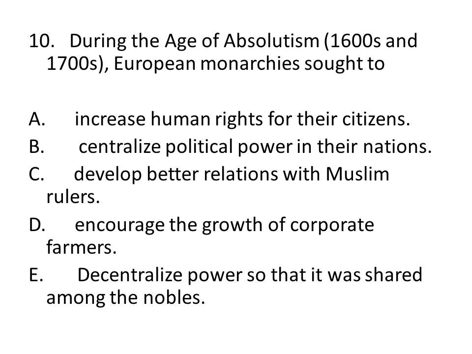 10. During the Age of Absolutism (1600s and 1700s), European monarchies sought to A. increase human rights for their citizens. B. centralize political