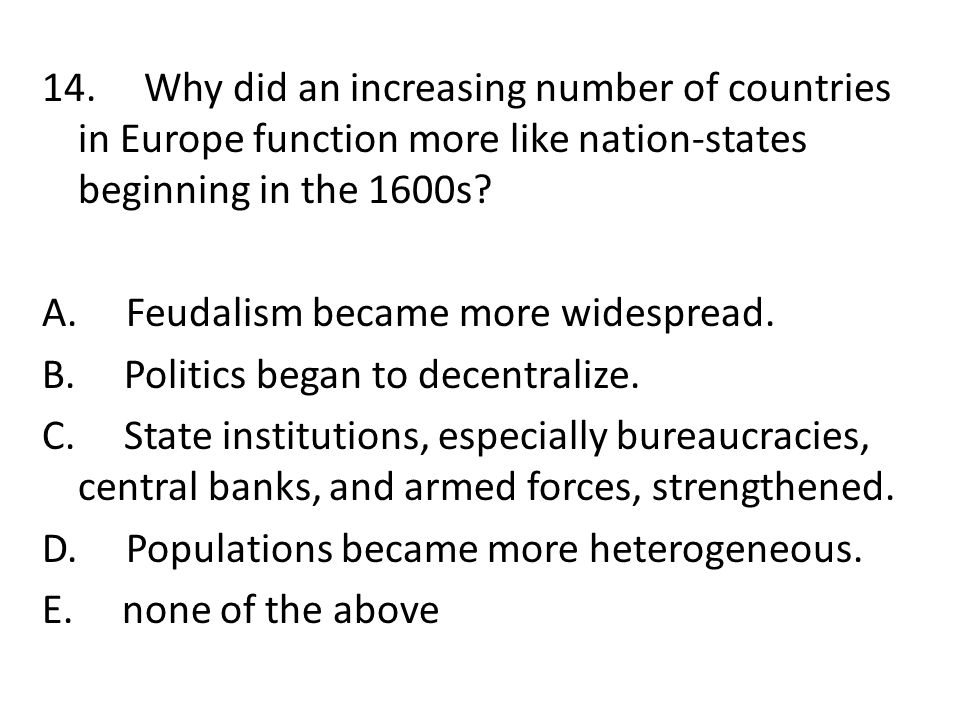 14. Why did an increasing number of countries in Europe function more like nation-states beginning in the 1600s? A. Feudalism became more widespread.