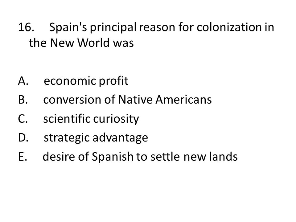 16. Spain's principal reason for colonization in the New World was A. economic profit B. conversion of Native Americans C. scientific curiosity D. str