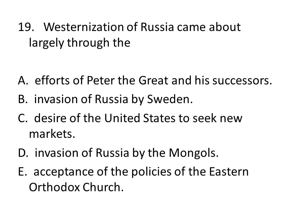 19. Westernization of Russia came about largely through the A. efforts of Peter the Great and his successors. B. invasion of Russia by Sweden. C. desi