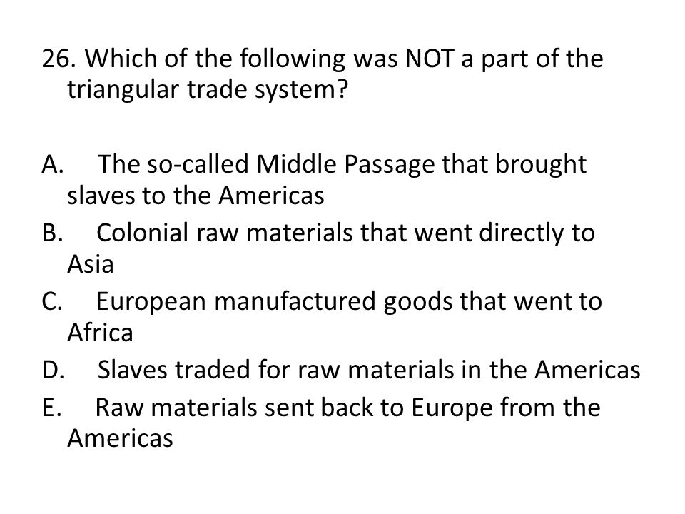 26. Which of the following was NOT a part of the triangular trade system? A. The so-called Middle Passage that brought slaves to the Americas B. Colon