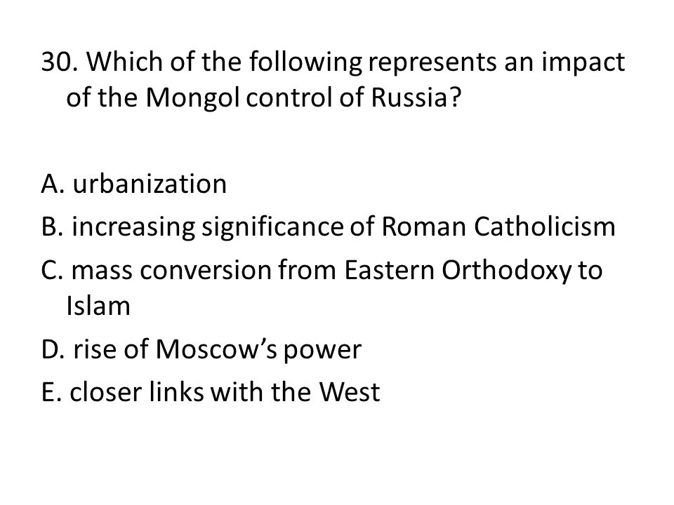 30. Which of the following represents an impact of the Mongol control of Russia? A. urbanization B. increasing significance of Roman Catholicism C. ma