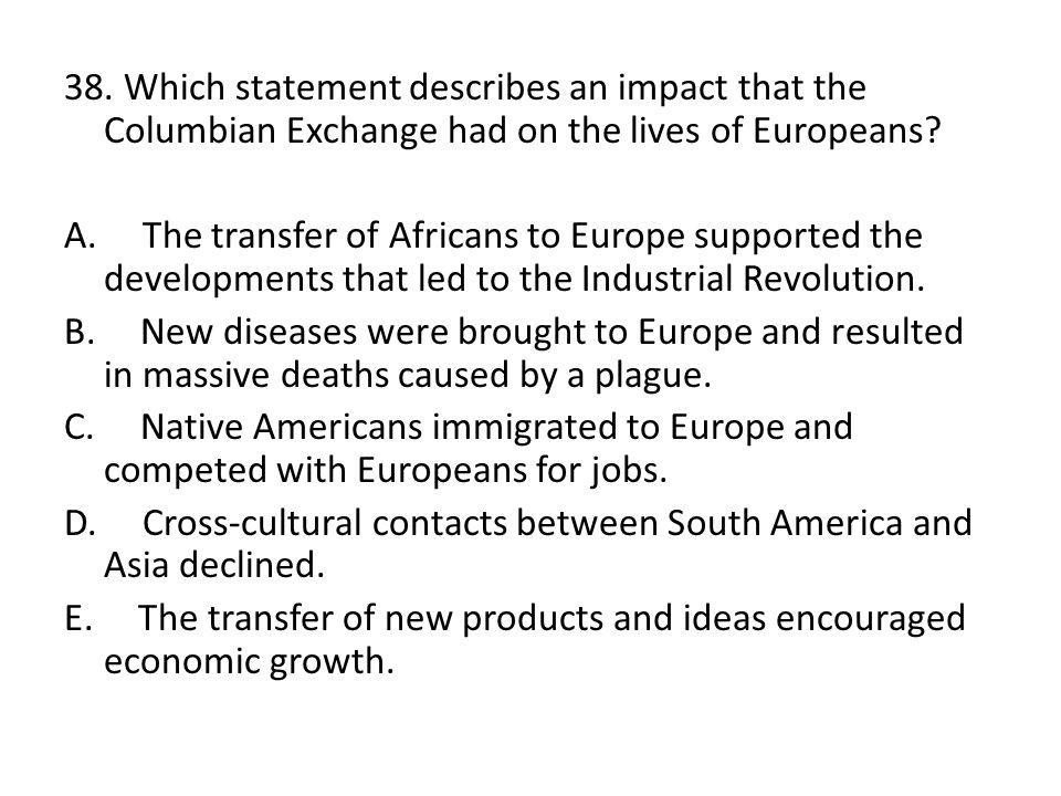 38. Which statement describes an impact that the Columbian Exchange had on the lives of Europeans? A. The transfer of Africans to Europe supported the