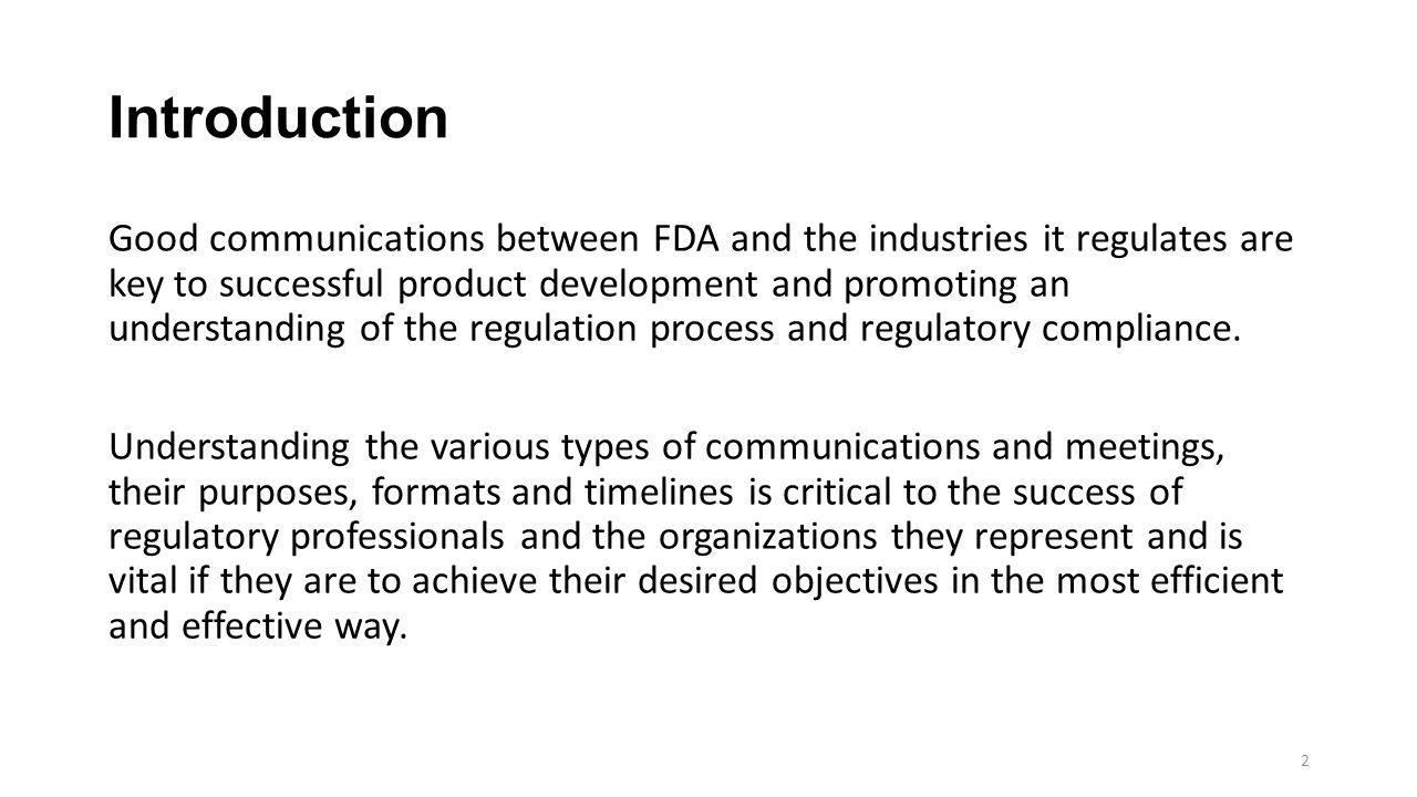 Types of FDA Communications  Four basic types of regulatory interactions apply to drugs, biologics and devices: 1)regulatory communications 2)product application meetings 3)administrative meetings and communications 4)public administrative proceedings  Significant guidances issued by FDA address the above interactions.