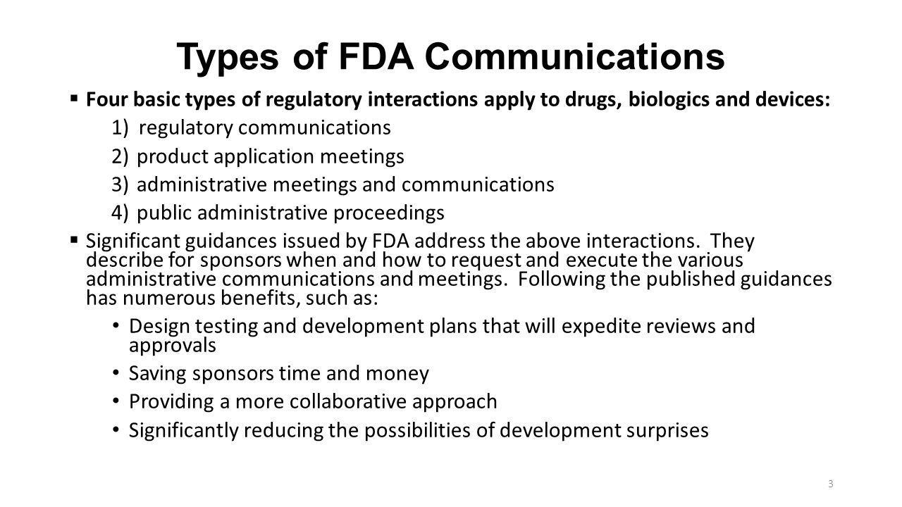 Types of FDA Communications  Four basic types of regulatory interactions apply to drugs, biologics and devices: 1)regulatory communications 2)product